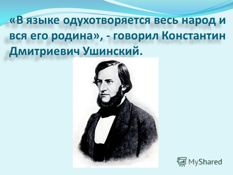 «В языке одухотворяется весь народ и вся его родина», - говорил Константин Дмитриевич Ушинский.