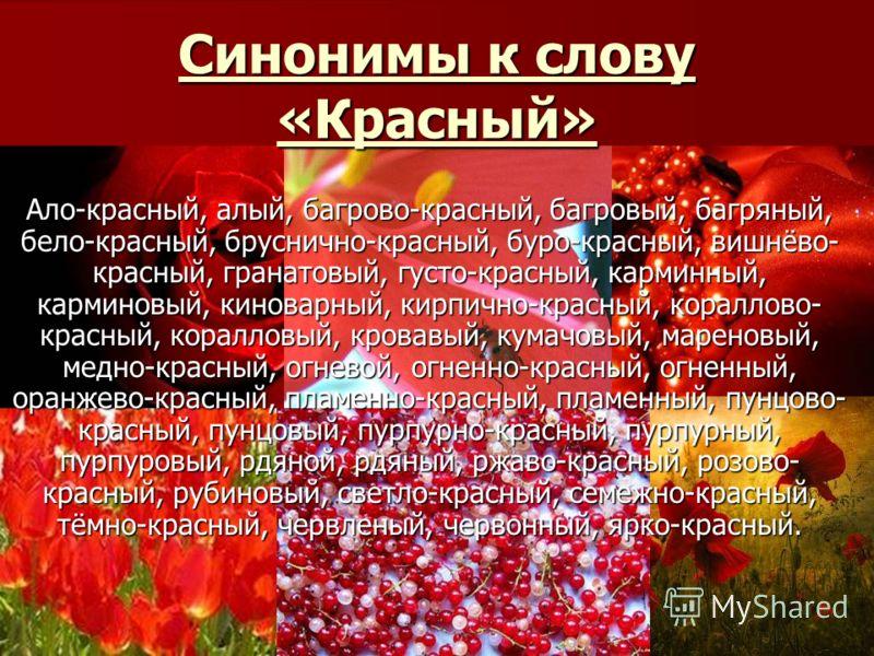 Синонимы к слову «Красный» Ало-красный, алый, багрово-красный, багровый, багряный, бело-красный, бруснично-красный, буро-красный, вишнёво- красный, гранатовый, густо-красный, карминный, карминовый, киноварный, кирпично-красный, кораллово- красный, ко