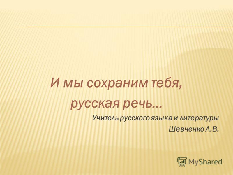 И мы сохраним тебя, русская речь… Учитель русского языка и литературы Шевченко Л.В.