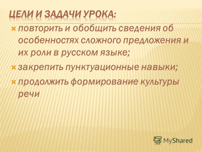 повторить и обобщить сведения об особенностях сложного предложения и их роли в русском языке; закрепить пунктуационные навыки; продолжить формирование культуры речи