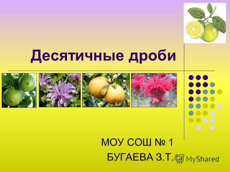 Десятичные дроби МОУ СОШ 1 БУГАЕВА З.Т.