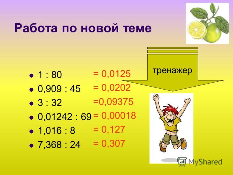 Работа по новой теме 1 : 80 0,909 : 45 3 : 32 0,01242 : 69 1,016 : 8 7,368 : 24 тренажер = 0,0125 = 0,0202 =0,09375 = 0,00018 = 0,127 = 0,307