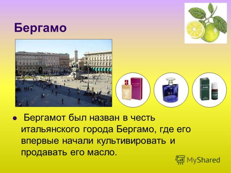 Бергамо Бергамот был назван в честь итальянского города Бергамо, где его впервые начали культивировать и продавать его масло.