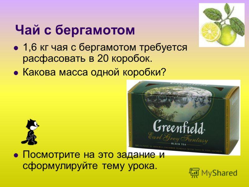 Чай с бергамотом 1,6 кг чая с бергамотом требуется расфасовать в 20 коробок. Какова масса одной коробки? Посмотрите на это задание и сформулируйте тему урока.