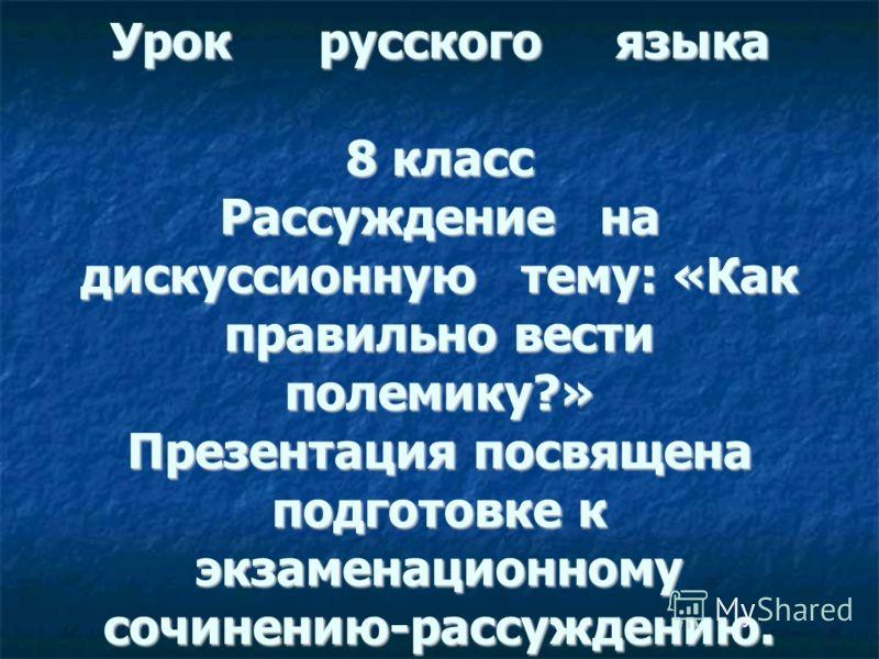 Урок русского языка 8 класс Рассуждение на дискуссионную тему: «Как правильно вести полемику?» Презентация посвящена подготовке к экзаменационному сочинению-рассуждению.