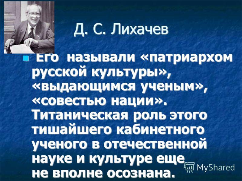 Д. С. Лихачев Его называли «патриархом русской культуры», «выдающимся ученым», «совестью нации». Титаническая роль этого тишайшего кабинетного ученого в отечественной науке и культуре еще не вполне осознана. Его называли «патриархом русской культуры»