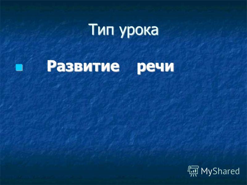 Тип урока Развитие речи Развитие речи