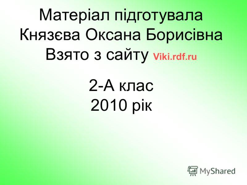 Матеріал підготувала Князєва Оксана Борисівна Взято з сайту Viki.rdf.ru 2-А клас 2010 рік