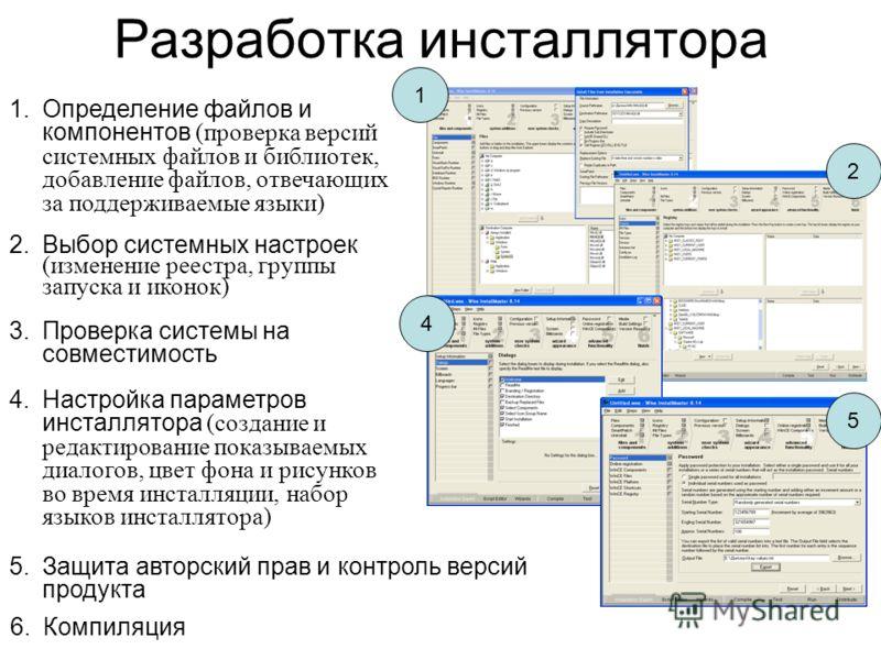 Разработка инсталлятора 1 2 4 5 1.Определение файлов и компонентов (проверка версий системных файлов и библиотек, добавление файлов, отвечающих за поддерживаемые языки) 2.Выбор системных настроек (изменение реестра, группы запуска и иконок) 3.Проверк
