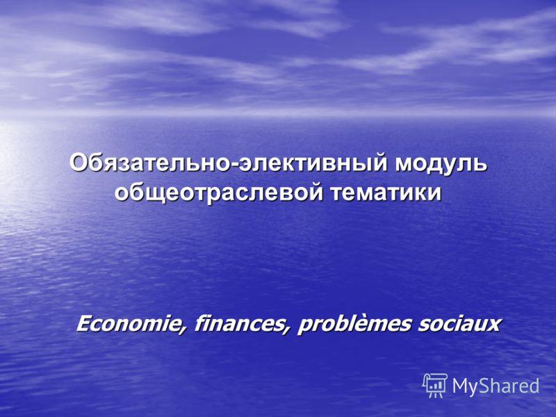 Economie, finances, problèmes sociaux Обязательно-элективный модуль общеотраслевой тематики