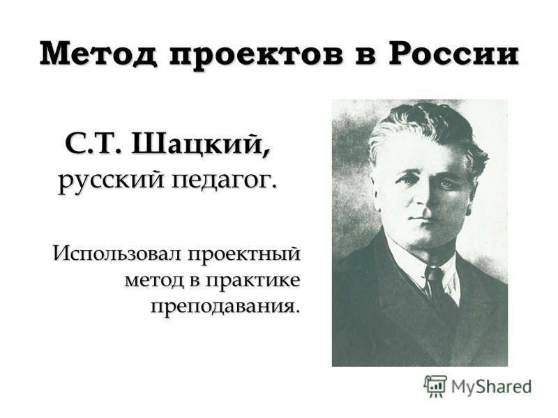 Метод проектов в России С.Т. Шацкий, русский педагог. Использовал проектный метод в практике преподавания.