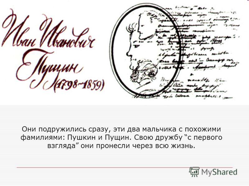 Они подружились сразу, эти два мальчика с похожими фамилиями: Пушкин и Пущин. Свою дружбу с первого взгляда они пронесли через всю жизнь.
