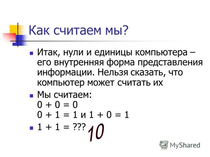 Как считаем мы? Итак, нули и единицы компьютера – его внутренняя форма представления информации. Нельзя сказать, что компьютер может считать их Мы считаем: 0 + 0 = 0 0 + 1 = 1 и 1 + 0 = 1 1 + 1 = ???