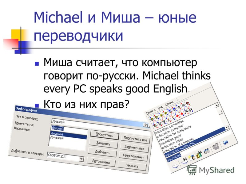 Michael и Миша – юные переводчики Миша считает, что компьютер говорит по-русски. Michael thinks every PC speaks good English. Кто из них прав?