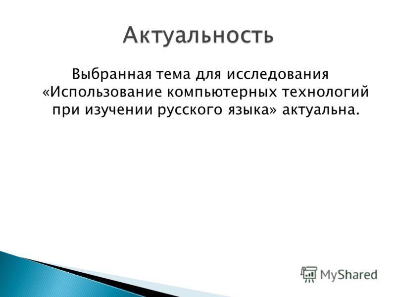 Выбранная тема для исследования «Использование компьютерных технологий при изучении русского языка» актуальна.
