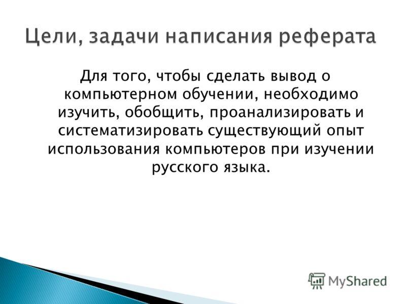Для того, чтобы сделать вывод о компьютерном обучении, необходимо изучить, обобщить, проанализировать и систематизировать существующий опыт использования компьютеров при изучении русского языка.