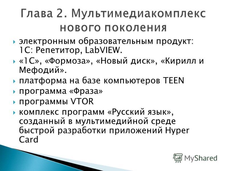 электронным образовательным продукт: 1C: Репетитор, LabVIEW. «1С», «Формоза», «Новый диск», «Кирилл и Мефодий». платформа на базе компьютеров TEEN программа «Фраза» программы VTOR комплекс программ «Русский язык», созданный в мультимедийной среде быс