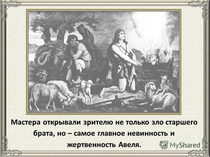 Мастера открывали зрителю не только зло старшего брата, но – самое главное невинность и жертвенность Авеля.