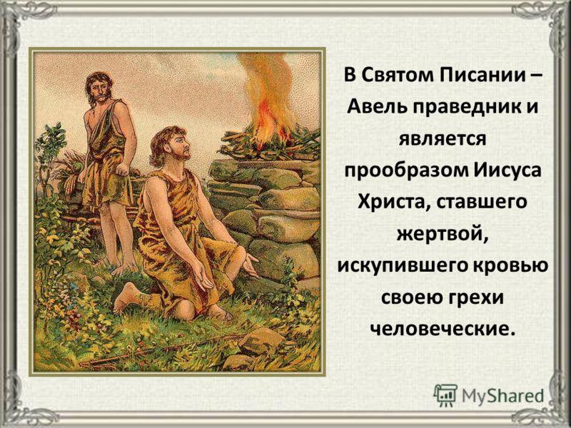 В Святом Писании – Авель праведник и является прообразом Иисуса Христа, ставшего жертвой, искупившего кровью своею грехи человеческие.