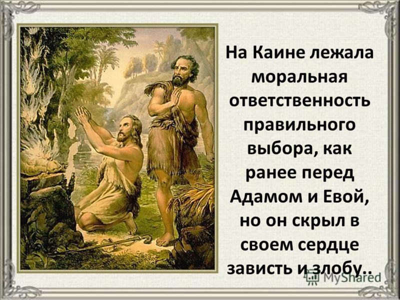 На Каине лежала моральная ответственность правильного выбора, как ранее перед Адамом и Евой, но он скрыл в своем сердце зависть и злобу..