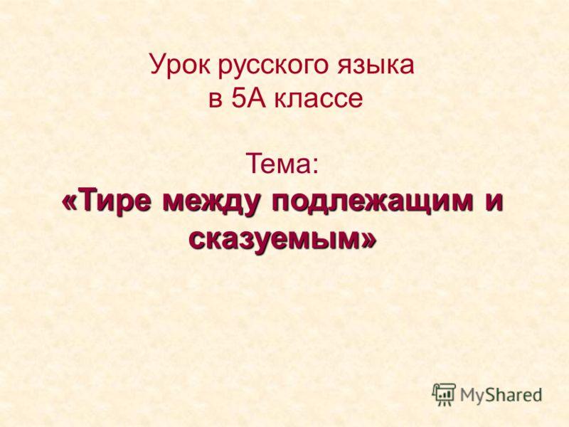 Урок русского языка в 5А классе Тема: «Тире между подлежащим и сказуемым»