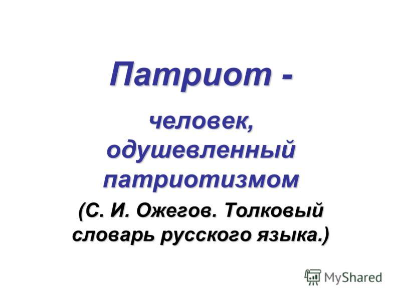 Патриот - человек, одушевленный патриотизмом (С. И. Ожегов. Толковый словарь русского языка.)