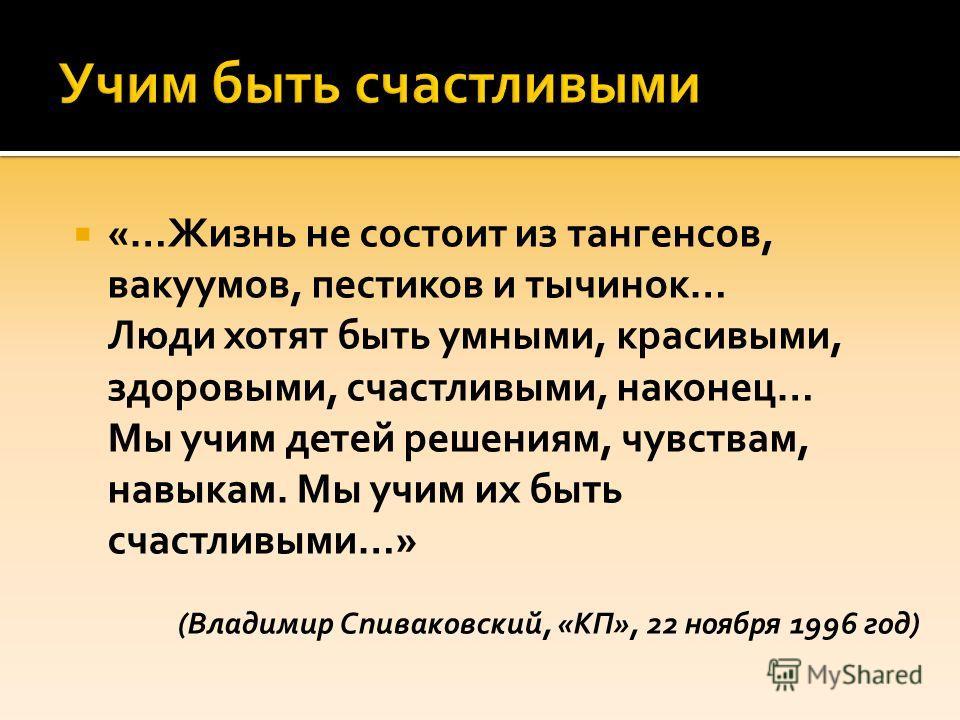 «…Жизнь не состоит из тангенсов, вакуумов, пестиков и тычинок… Люди хотят быть умными, красивыми, здоровыми, счастливыми, наконец… Мы учим детей решениям, чувствам, навыкам. Мы учим их быть счастливыми…» (Владимир Спиваковский, «КП», 22 ноября 1996 г