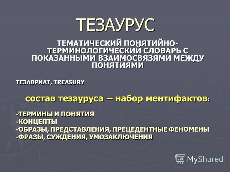 ТЕЗАУРУС ТЕМАТИЧЕСКИЙ ПОНЯТИЙНО- ТЕРМИНОЛОГИЧЕСКИЙ СЛОВАРЬ С ПОКАЗАННЫМИ ВЗАИМОСВЯЗЯМИ МЕЖДУ ПОНЯТИЯМИ ТЕЗАВРИАТ, TREASURY состав тезауруса – набор ментифактов: ТЕРМИНЫ И ПОНЯТИЯ КОНЦЕПТЫ ОБРАЗЫ, ПРЕДСТАВЛЕНИЯ, ПРЕЦЕДЕНТНЫЕ ФЕНОМЕНЫ ФРАЗЫ, СУЖДЕНИЯ,