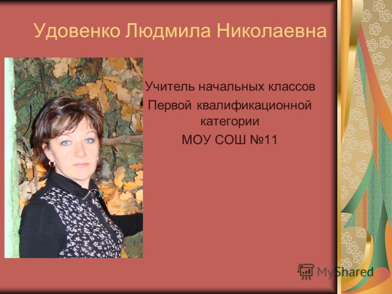 Удовенко Людмила Николаевна Учитель начальных классов Первой квалификационной категории МОУ СОШ 11