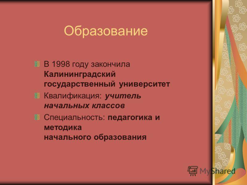 Образование В 1998 году закончила Калининградский государственный университет Квалификация: учитель начальных классов Специальность: педагогика и методика начального образования