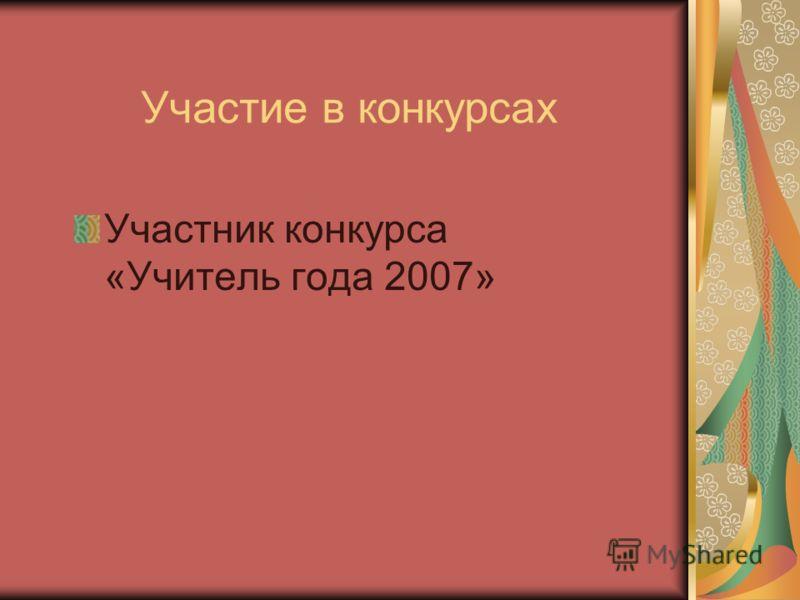 Участие в конкурсах Участник конкурса «Учитель года 2007»