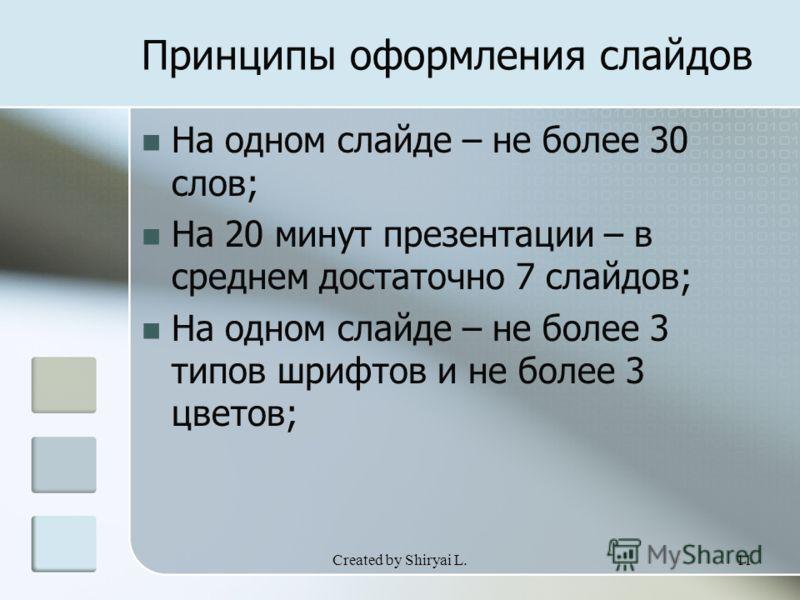 Created by Shiryai L.11 Принципы оформления слайдов На одном слайде – не более 30 слов; На 20 минут презентации – в среднем достаточно 7 слайдов; На одном слайде – не более 3 типов шрифтов и не более 3 цветов;