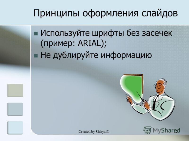 Created by Shiryai L.12 Принципы оформления слайдов Используйте шрифты без засечек (пример: ARIAL); Не дублируйте информацию
