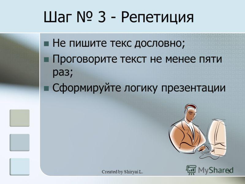 Created by Shiryai L.5 Шаг 3 - Репетиция Не пишите текс дословно; Проговорите текст не менее пяти раз; Сформируйте логику презентации