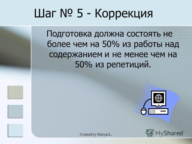 Created by Shiryai L.7 Шаг 5 - Коррекция Подготовка должна состоять не более чем на 50% из работы над содержанием и не менее чем на 50% из репетиций.