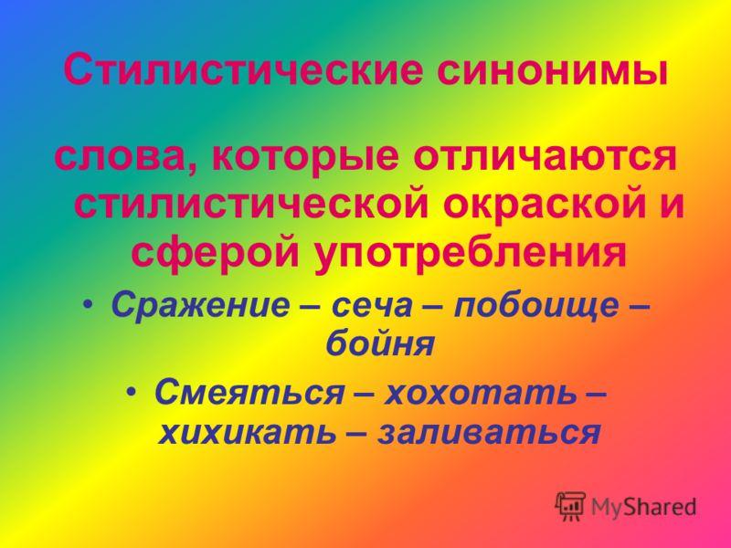 Стилистические синонимы слова, которые отличаются стилистической окраской и сферой употребления Сражение – сеча – побоище – бойня Смеяться – хохотать – хихикать – заливаться
