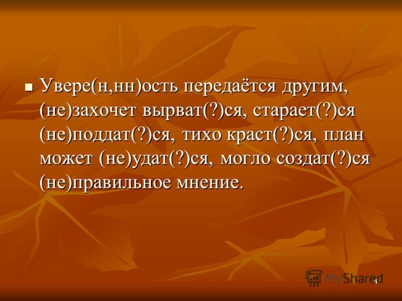 4 Увере(н,нн)ость передаётся другим, (не)захочет вырват(?)ся, старает(?)ся (не)поддат(?)ся, тихо краст(?)ся, план может (не)удат(?)ся, могло создат(?)ся (не)правильное мнение. Увере(н,нн)ость передаётся другим, (не)захочет вырват(?)ся, старает(?)ся (