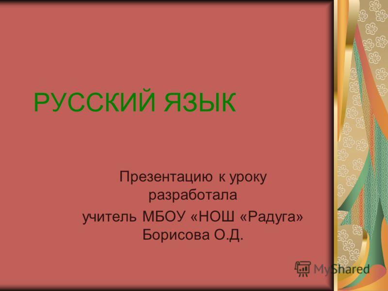 РУССКИЙ ЯЗЫК Презентацию к уроку разработала учитель МБОУ «НОШ «Радуга» Борисова О.Д.