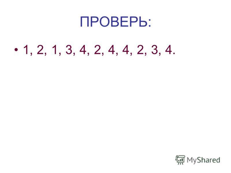 ПРОВЕРЬ: 1, 2, 1, 3, 4, 2, 4, 4, 2, 3, 4.