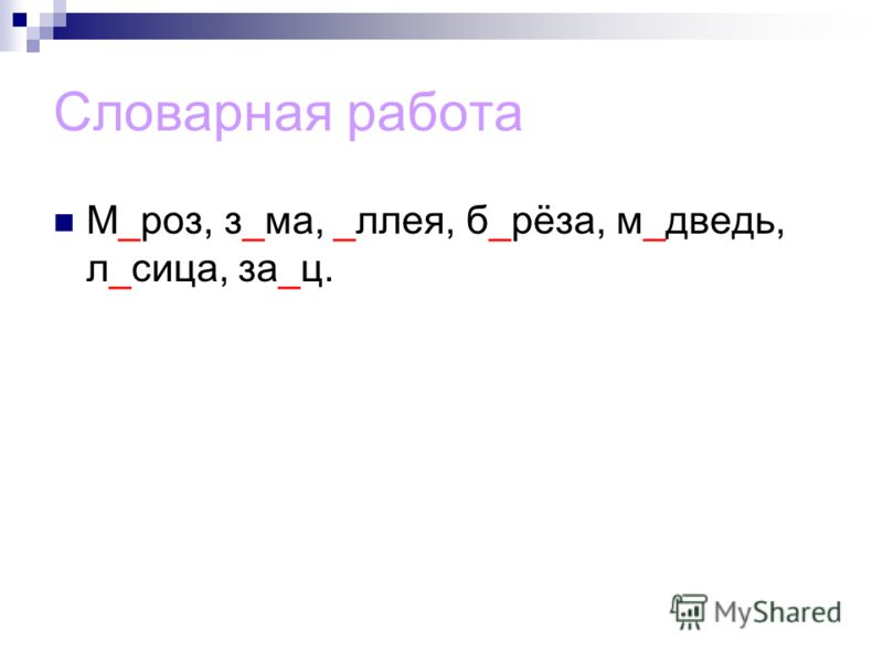 Словарная работа М_роз, з_ма, _ллея, б_рёза, м_дведь, л_сица, за_ц.