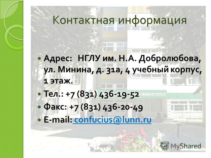 Контактная информация Адрес : НГЛУ им. Н. А. Добролюбова, ул. Минина, д. 31 а, 4 учебный корпус, 1 этаж. Тел.: +7 (831) 436-19-52 Факс : +7 (831) 436-20-49 E-mail: confucius@lunn.ru confucius@lunn.ru
