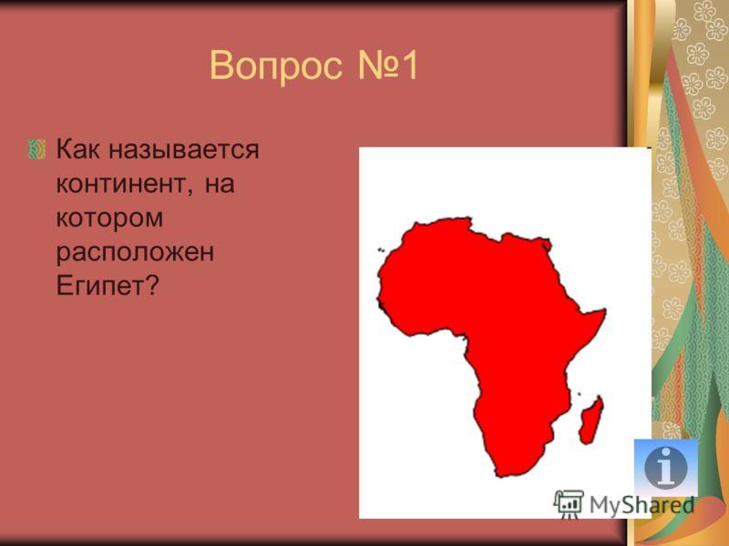 Вопрос 1 Как называется континент, на котором расположен Египет?
