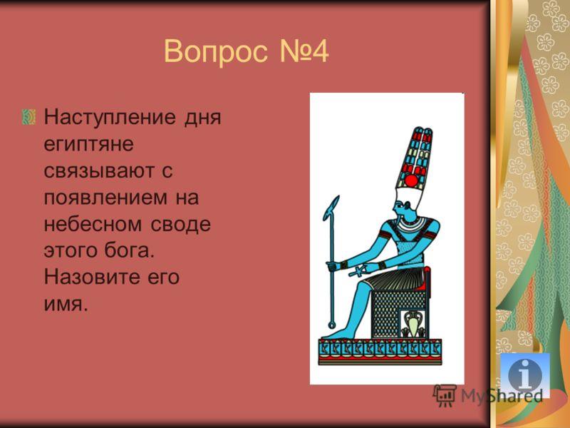 Вопрос 4 Наступление дня египтяне связывают с появлением на небесном своде этого бога. Назовите его имя.