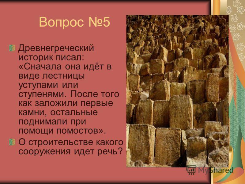Вопрос 5 Древнегреческий историк писал: «Сначала она идёт в виде лестницы уступами или ступенями. После того как заложили первые камни, остальные поднимали при помощи помостов». О строительстве какого сооружения идет речь?