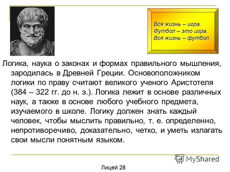 Логика, наука о законах и формах правильного мышления, зародилась в Древней Греции. Основоположником логики по праву считают великого ученого Аристотеля (384 – 322 гг. до н. э.). Логика лежит в основе различных наук, а также в основе любого учебного