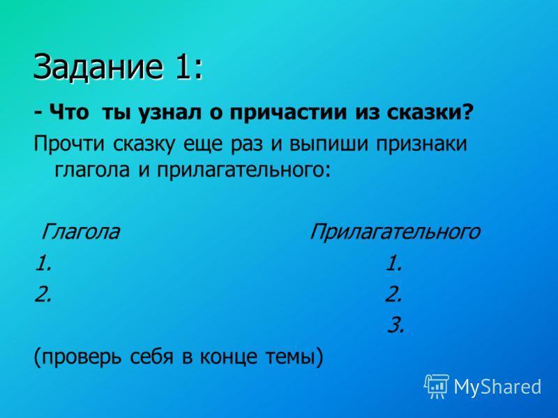 Задание 1: - Что ты узнал о причастии из сказки? Прочти сказку еще раз и выпиши признаки глагола и прилагательного: Глагола Прилагательного 1. 2. 3. (проверь себя в конце темы)