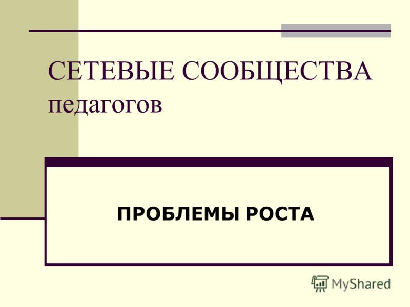 СЕТЕВЫЕ СООБЩЕСТВА педагогов ПРОБЛЕМЫ РОСТА