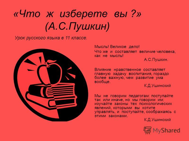 «Что ж изберете вы ?» (А.С.Пушкин) Мысль! Великое дело! Что же и составляет величие человека, как не мысль! А.С.Пушкин. Влияние нравственное составляет главную задачу воспитания, гораздо более важную, чем развитие ума вообще. К.Д.Ушинский Мы не говор