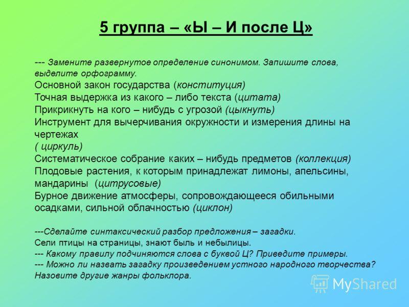 5 группа – «Ы – И после Ц» --- Замените развернутое определение синонимом. Запишите слова, выделите орфограмму. Основной закон государства (конституция) Точная выдержка из какого – либо текста (цитата) Прикрикнуть на кого – нибудь с угрозой (цыкнуть)