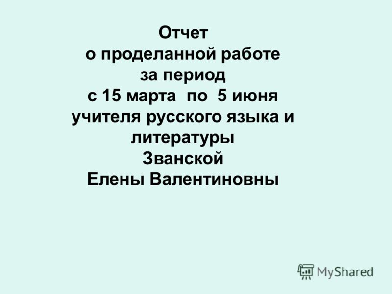 Отчет о проделанной работе за период с 15 марта по 5 июня учителя русского языка и литературы Званской Елены Валентиновны